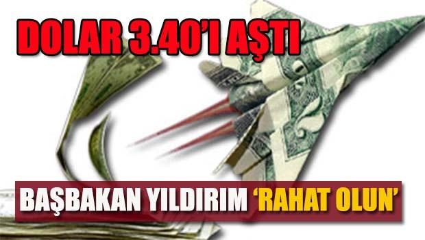 Dolar 3.40'ı aştı, Başbakan 'rahat' olun dedi