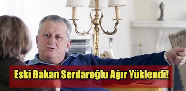 Eski Bakan Serdaroğlu Ağır Yüklendi!