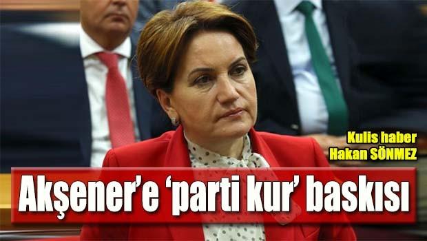 Akşener'e 'parti kur' baskısı!
