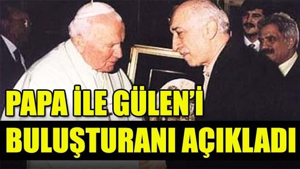 Papa ile Gülen'i buluşturanı açıkladı