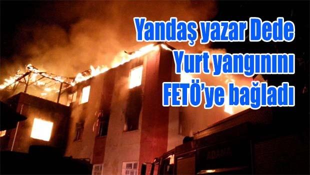 Yandaş yazar Dede yurt yangınını FETÖ'ye bağladı