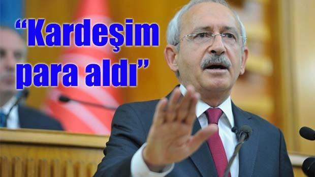 Kılıçdaroğlu, 'Kardeşim para aldı'