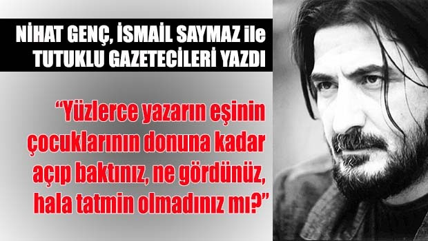 Nihat Genç, İsmail Saymaz ve tutuklu gazetecileri yazdı