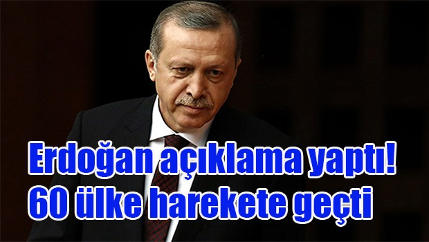 Erdoğan açıklama yaptı! 60 ülke harekete geçti
