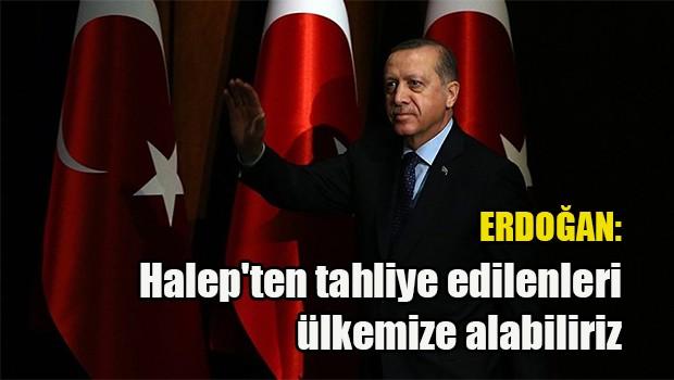 Erdoğan: Halep'ten tahliye edilenleri ülkemize alabiliriz