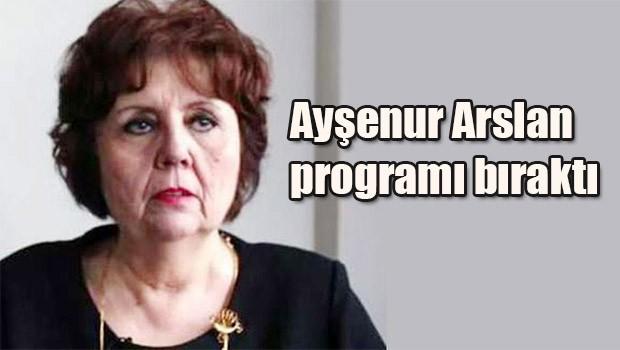 Ayşenur Arslan programı bıraktı