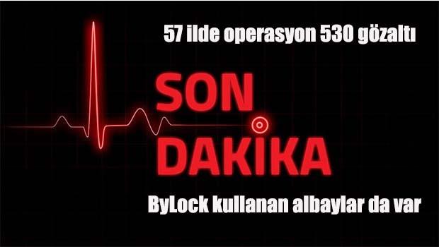 57 ilde operasyon, aralarında albaylar da var