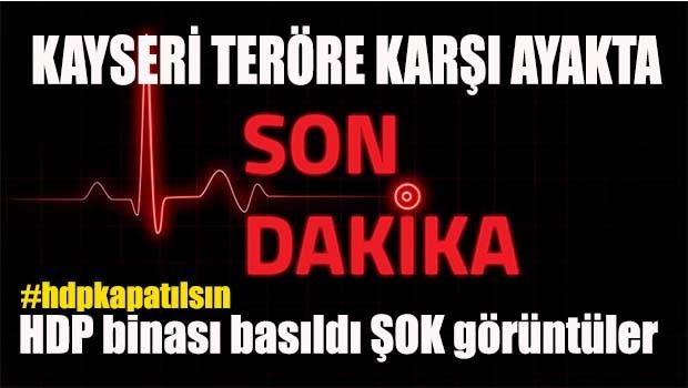 Teröre karşı Kayseri ayakta, HDP binası basıldı