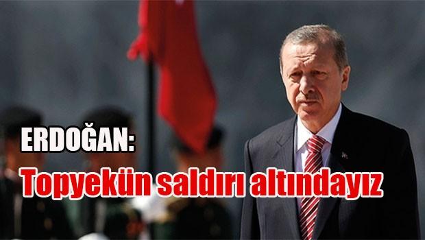 Erdoğan: Topyekün saldırı altındayız