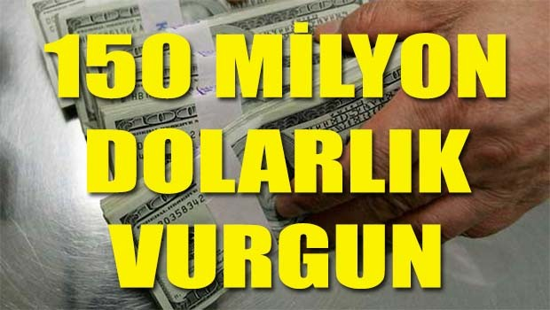150 milyon dolarlık vurgun