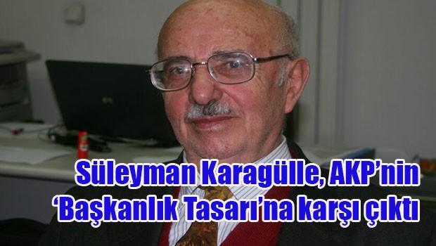 """Süleyman Karagülle, AKP'nin """"Başkanlık Tasarı""""na karşı çıktı"""