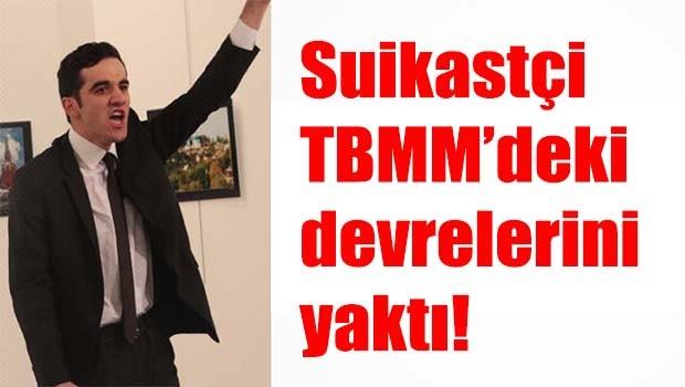 Suikastçi TBMM'deki devrelerini yaktı
