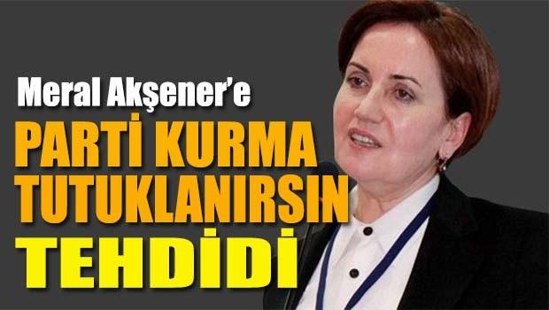 Meral Akşener'e 'Parti kurma, tutuklanırsın' tehdidi