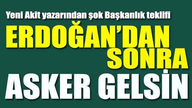 Erdoğan'dan sonra asker gelsin!