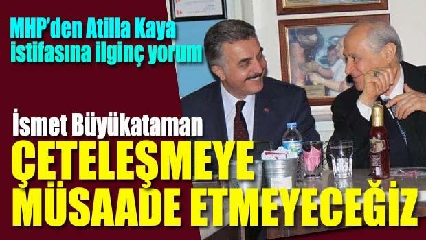 MHP'den Atilla Kaya istifasına ilginç yorum, 'Çeteleşmeye müsaade etmeyeceğiz'