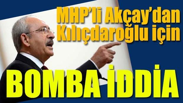MHP'li Akçay'dan Kılıçdaroğlu için bomba iddia