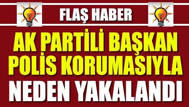 AK Partili başkan ve koruması neden yakalandı?