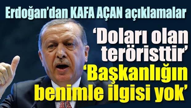 Erdoğan'dan kafa açan açıklamalar, 'Doları olan teröristtir, Başkanlığın benimle ilgisi yok!'