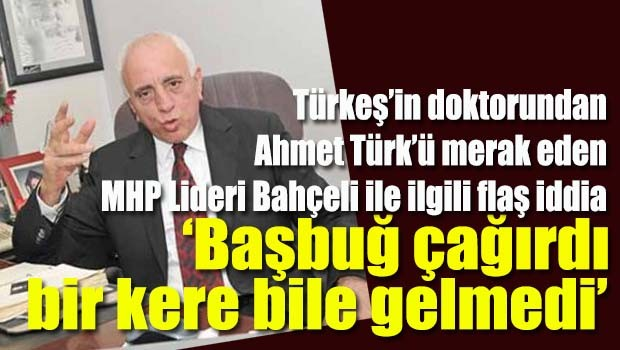 Türkeş'in doktoru, Ahmet Türk'ü soran Bahçeli'ye ağır yüklendi