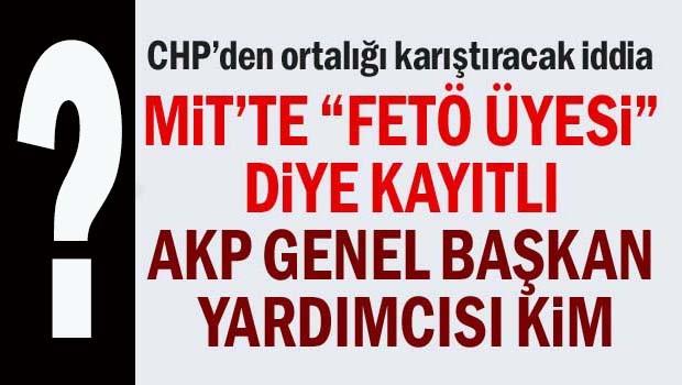 MİT'te 'FETÖ üyesi' diye kayıtlı AKP Genel Başkan Yardımcısı kim?