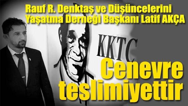Latif Akça, 'Cenevre ilerleme değil, teslimiyettir!'