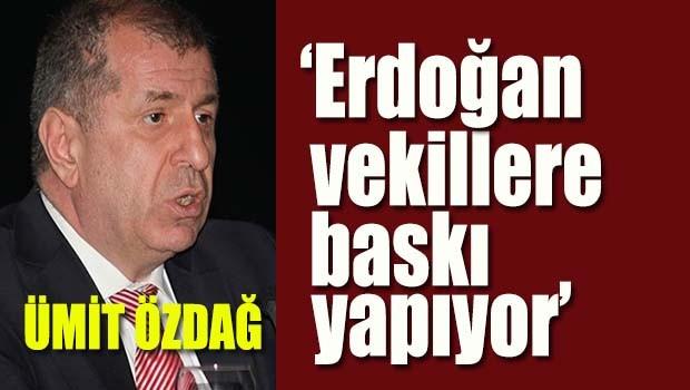 Özdağ, 'Erdoğan vekillere baskı yapıyor'