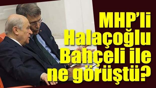 MHP'li Halaçoğlu Bahçeli ile ne görüştü?
