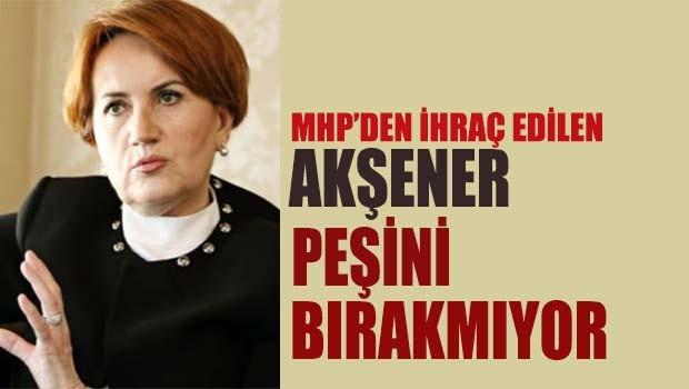 MHP'den ihraç edilen Akşener peşini bırakmıyor