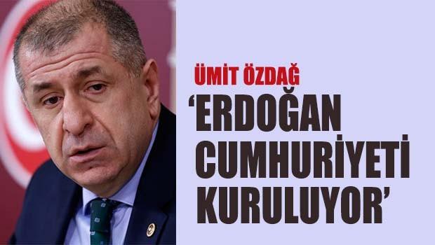 Ümit Özdağ, 'Erdoğan Cumhuriyeti kuruluyor'