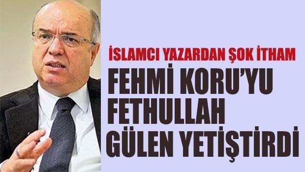 Fehmi Koru'yu Fethullah Gülen yetiştirdi!