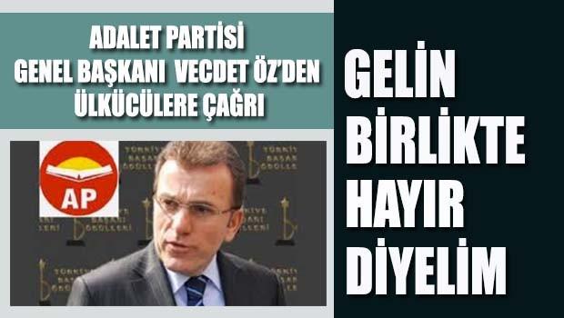 Adalet Partisi Genel Başkanı Vecdet Öz'den ülkücülere 'HAYIR'da 'BİRLİK' çağrısı