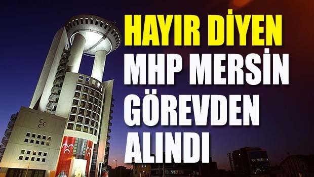 Başkanlığa Hayır diyecek olan MHP Mersin görevden alındı