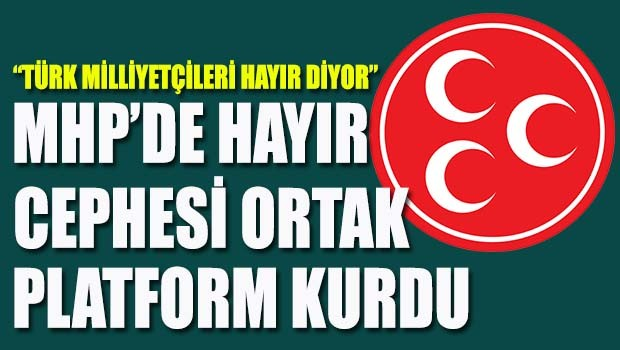 MHP'de Hayır Cephesi Ortak Platform Kuruyor