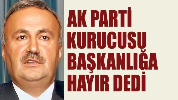AK Parti kurucusu Başkanlığa Hayır dedi