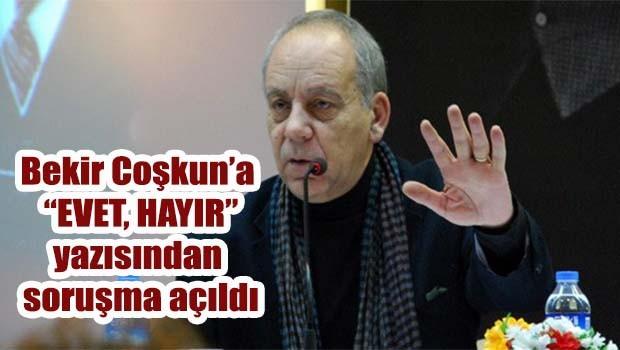 Bekir Coşkun'a 'EVET, HAYIR' yazısından soruşma açıldı