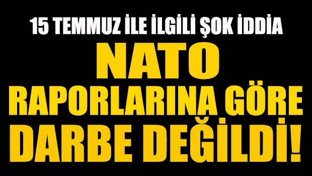 15 Temmuz ile ilgili şok iddia! NATO raporlarına göre darbe değildi!