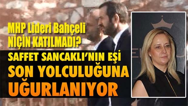 MHP'li Saffet Sancaklı'nın eşi son yolculuğuna uğurlanıyor