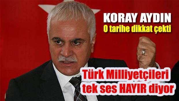 Koray Aydın, 'Türk Milliyetçileri tek ses HAYIR diyor!'