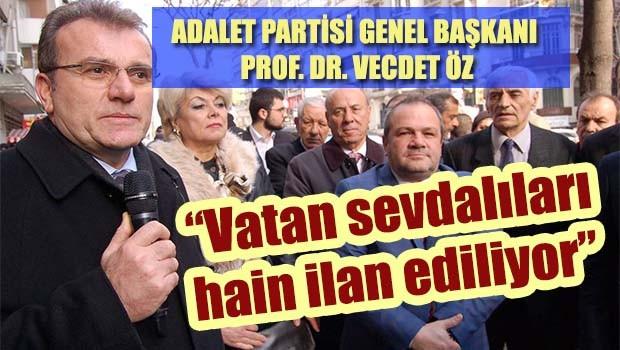 Adalet Partisi Genel Başkanı Vecdet Öz, 'Vatan sevdalıları hain ilan ediliyor'