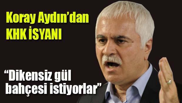 Koray Aydın'dan KHK isyanı!