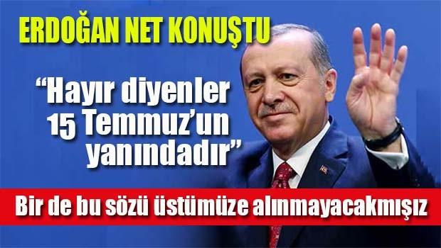 Erdoğan, Hayır diyenler 15 Temmuz'un yanında!