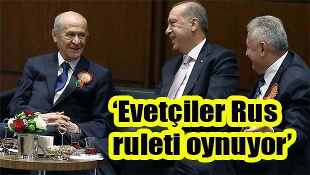 'Evetçiler Rus ruleti oynuyor'