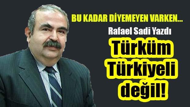 Türküm Türkiyeli değil!
