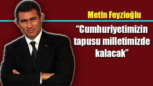 Metin Feyzioğlu, 'Cumhuriyetimizin tapusu milletimizde kalacak'