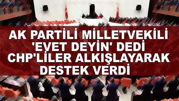 AK Partili milletvekili 'Evet deyin' dedi, CHP'liler alkışlayarak, destek verdi