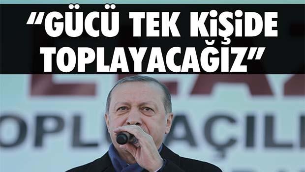 Erdoğan, 'Gücü tek kişide toplayacağız'
