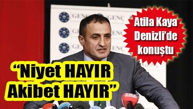 Atila Kaya Denizli'de konuştu, 'Niyet Hayır, Akibet Hayır'