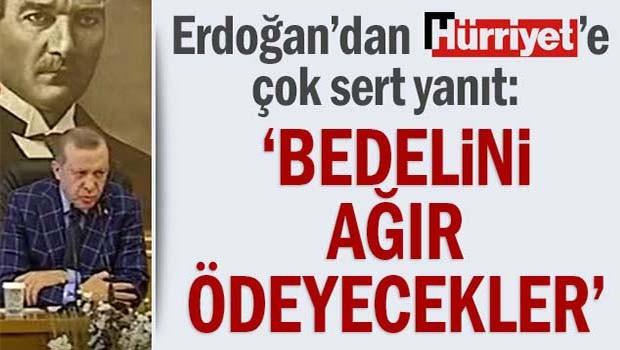 Erdoğan'dan Hürriyet'e çok sert yanıt, 'Bedelini ağır ödeyecekler'