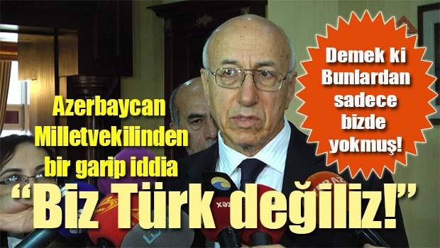 Azerbaycanlı Vekil şaşırmış, 'Biz Türk değiliz!'