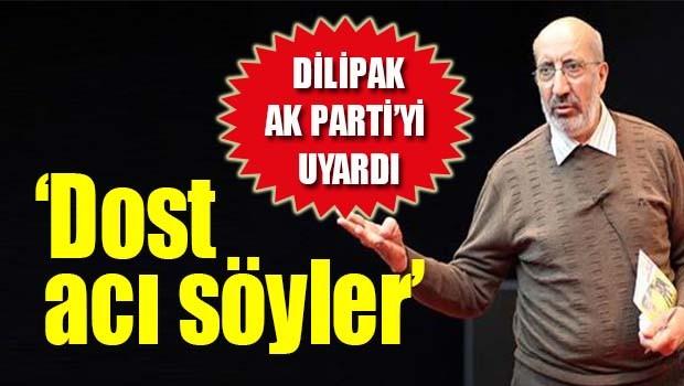 Dilipak AK Parti'yi uyardı, 'Dost acı söyler'